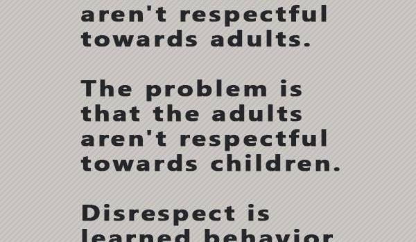 Disrespect is learned behavior
