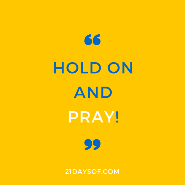 Hold on and pray! J