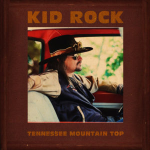 """KID ROCK RELEASES NEW SONG """"TENNESSEE MOUNTAIN TOP"""""""