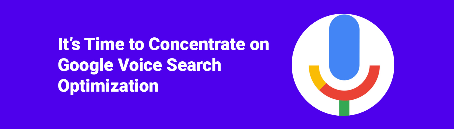 It's Time to Concentrate on Google Voice Search Optimization