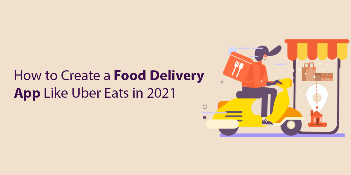 How to Create a Food Delivery App Like Uber Eats in 2021