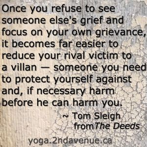 Quote: Once you refuse to see  someone else's grief and  focus on your own grievance,  it becomes far easier to  reduce your rival victim to  a villan — someone you need  to protect yourself against  and, if necessary harm  before he can harm you.