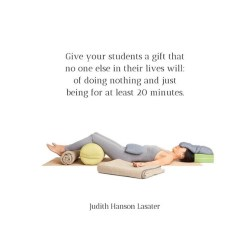 Give your students a gift... image from Judith Hanson Lasater's Instagram feed about savasana