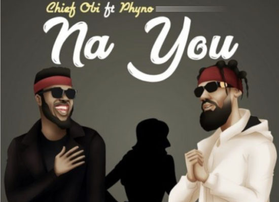 Chief Obi - Na You ft. Phyno