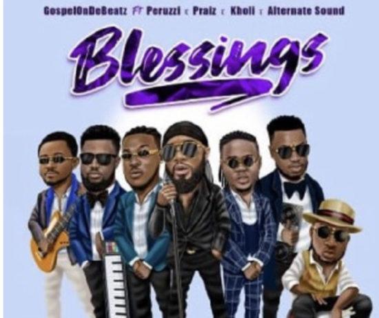 GospelOnDeBeatz – Blessings ft. Peruzzi, Praiz, Kholi & Alternate Sound