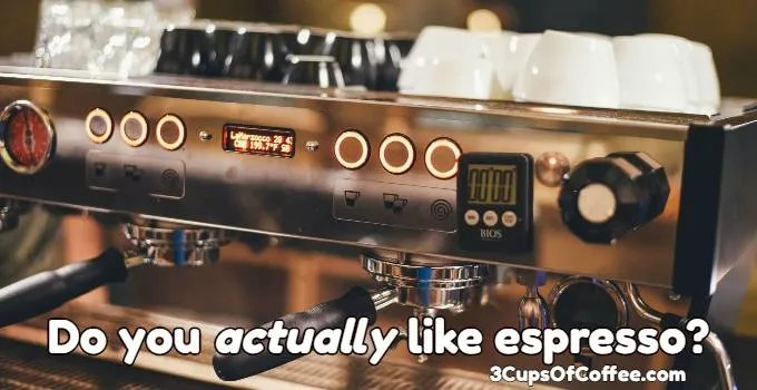 Do you actually like espresso?