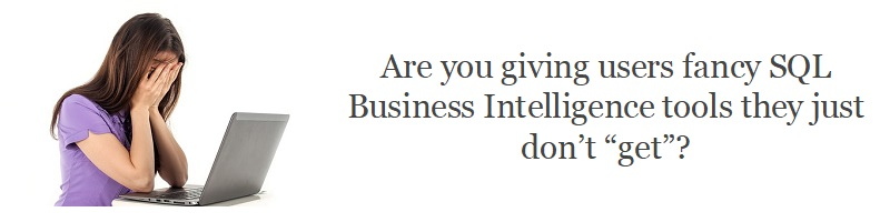 "Are you giving users fancy SQL Business Intelligence tools they just don't ""get""?"
