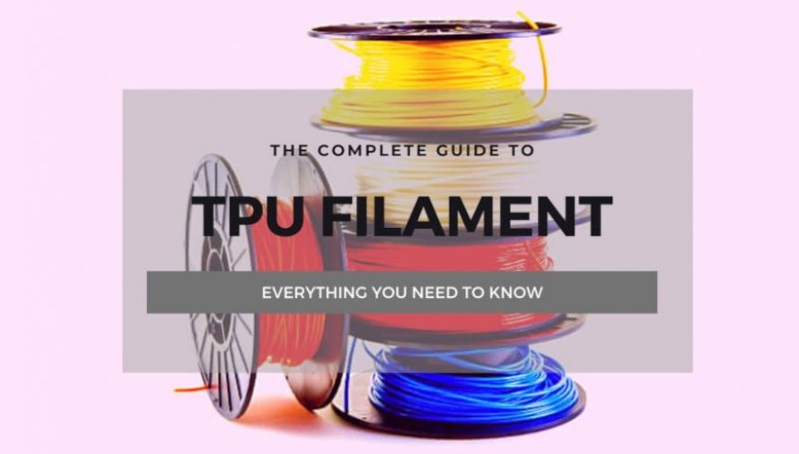 The Complete TPU Filament 3D Printing Guide