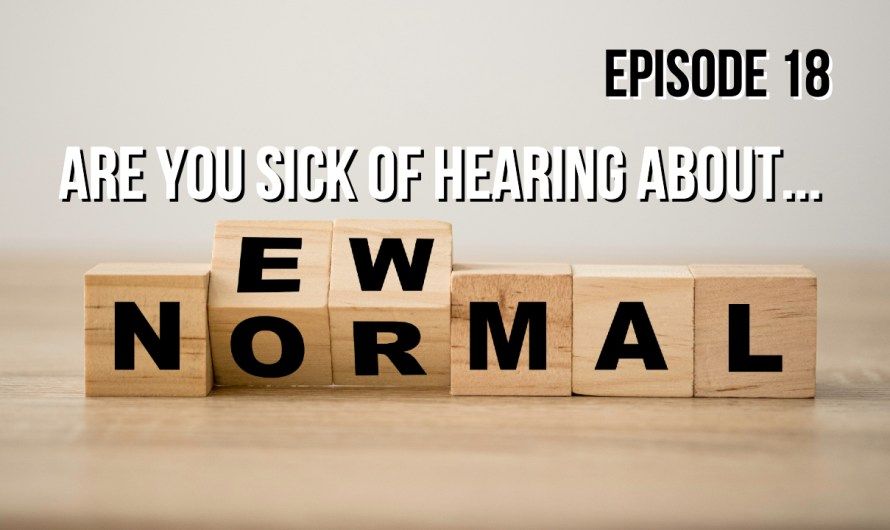 Sick of Hearing About The New Normal? – Episode 18