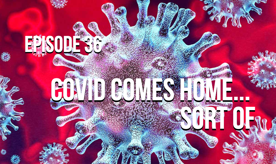 Episode 36 – Covid Comes Home… Sort Of