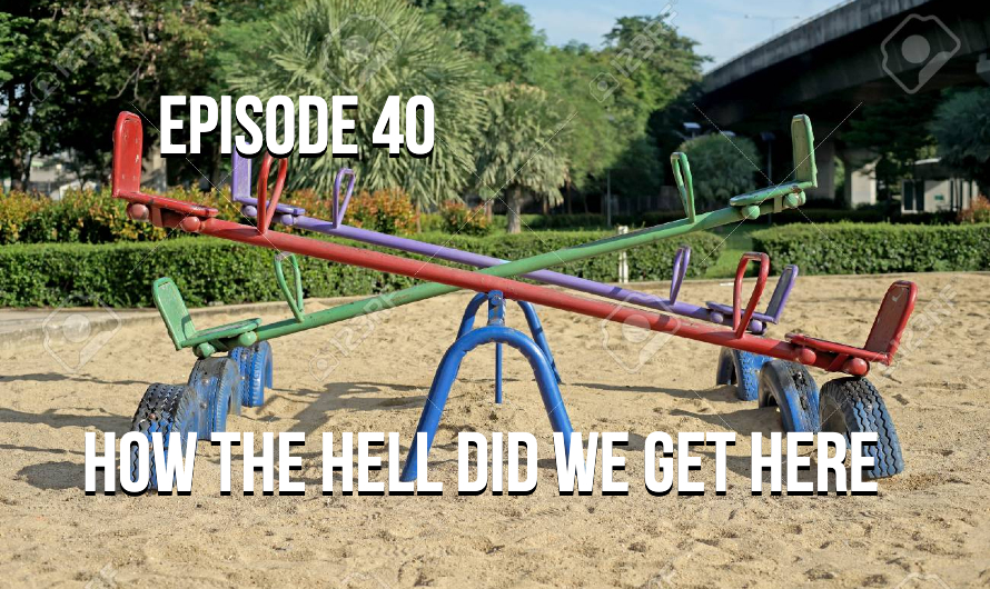Episode 40 – How The Hell Did We Get Here?