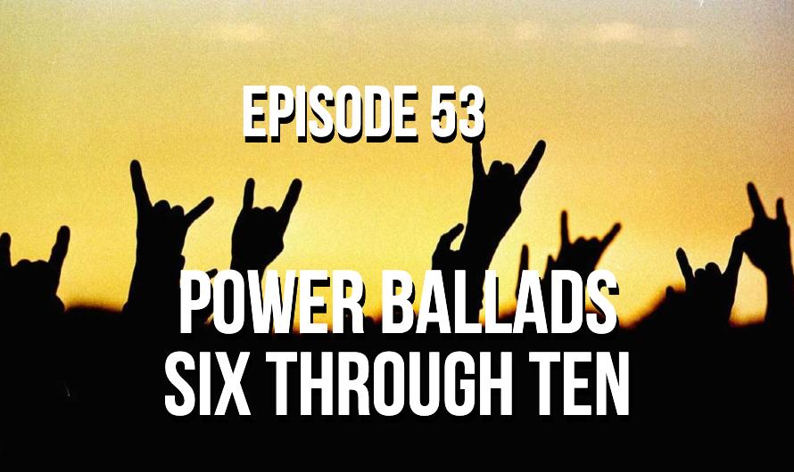 Power Ballads Six Through Ten – Episode 53