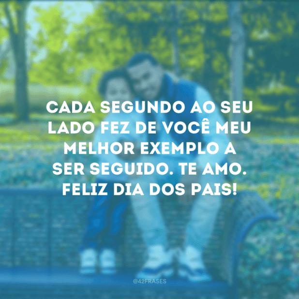 Cada segundo ao seu lado fez de você meu melhor exemplo a ser seguido. Te amo. Feliz Dia dos Pais!