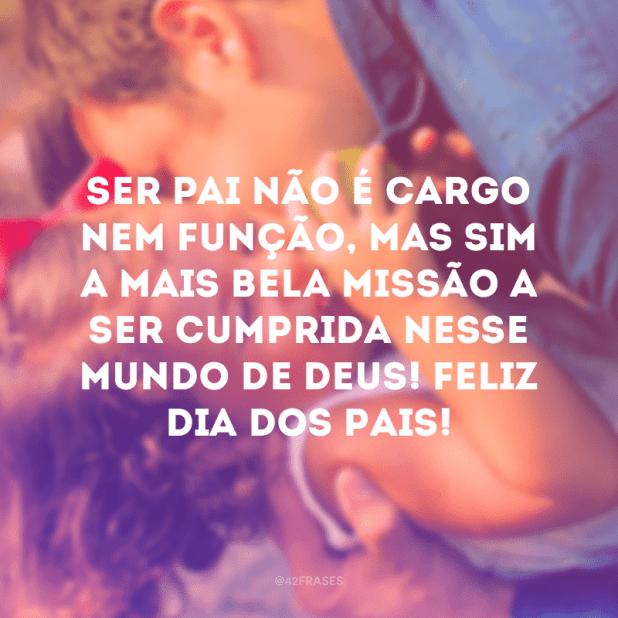 Ser pai não é cargo nem função, mas sim a mais bela missão a ser cumprida nesse mundo de Deus! Feliz Dia dos Pais!