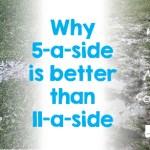 5-a-side vs 11-a-side. Benefits of 5-a-side