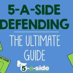 5-a-side Defending: The Ultimate Guide