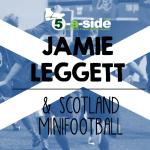 Jamie Leggett and Scotland's Minifootball Triumph