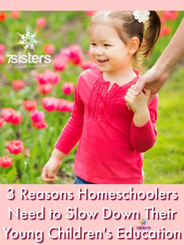 3 Reasons Homeschoolers Need to Slow Down Their Young Children's Education 7SistersHomeschool.com