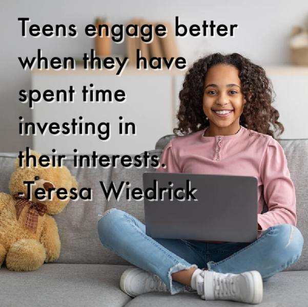 Teens engage better when they have spent time investing in their interests. -Teresa Wiedrick