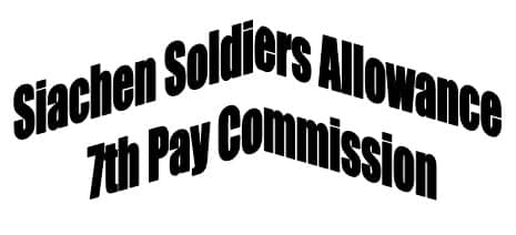 Siachen Soldiers Salary Allowance In 7th Pay Commission