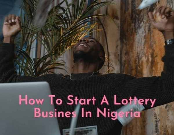 How To Start A Lottery Business In Nigerian 2021