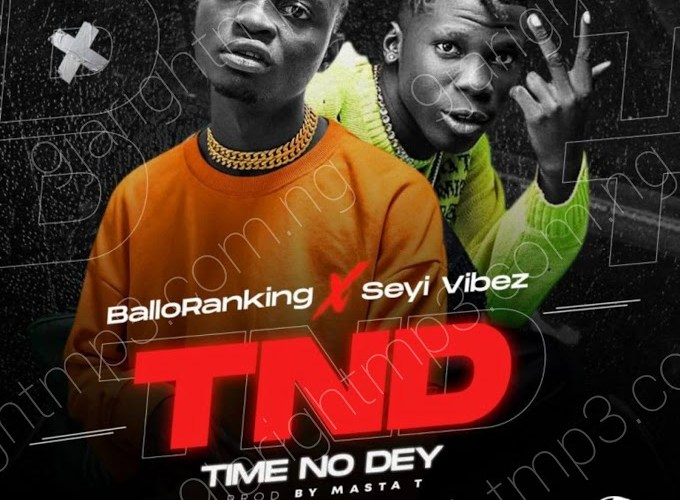 [Music] Ballo Ranking Ft. Seyi Vibez – TND (Time No Dey)