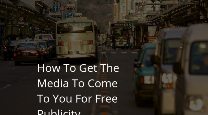 How To Get The Media To Come To You For Free Publicity