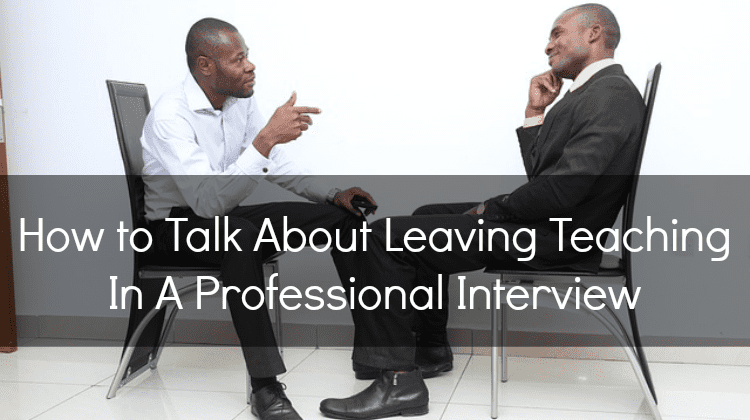 How to Talk About Leaving Teaching In A Professional Interview