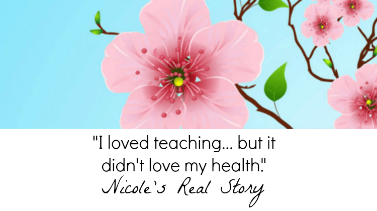 "Nicole's Real Story: ""I loved teaching, but it didn't love my health."""