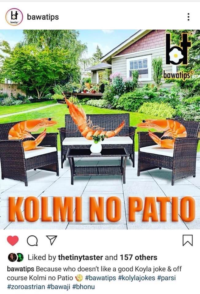 "Nice one - so good had to share! ""Patio"" is a outdoor sitting area and a yummy parsi tomato based sauce to be enjoyed ! How about having the ""Parsi Patio"" with ""Dhan Dar"" on a warm sunny deck (patio). Of the wierd shrimps love basking in the sunshine and look like aliens!!!"