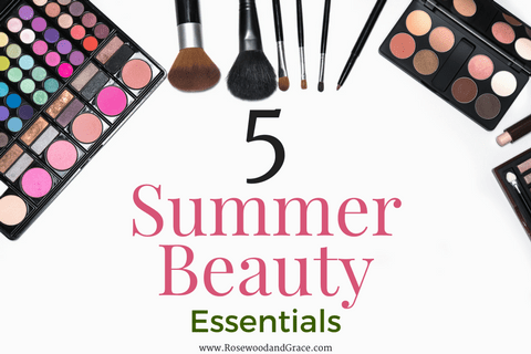 5 Summer Beauty Essentials | Rosewood and Grace