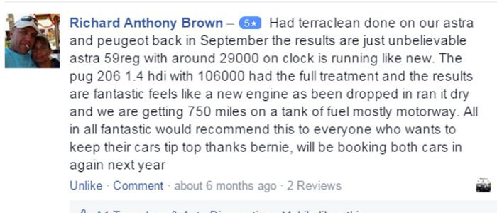 Richard Anthony Brown – 5 starHad terraclean done on our astra and peugeot back in September the results are just unbelievable astra 59reg with around 29000 on clock is running like new. The pug 206 1.4 hdi with 106000 had the full treatment and the results are fantastic feels like a new engine as been dropped in ran it dry and we are getting 750 miles on a tank of fuel mostly motorway. All in all fantastic would recommend this to everyone who wants to keep their cars tip top thanks bernie, will be booking both cars in again next year