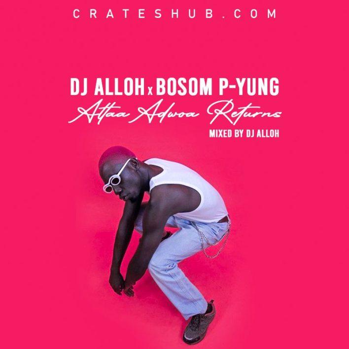 DJ Alloh x Bosom P-Yung - Attaa Adwoa Returns (Mix. By DJ Alloh)