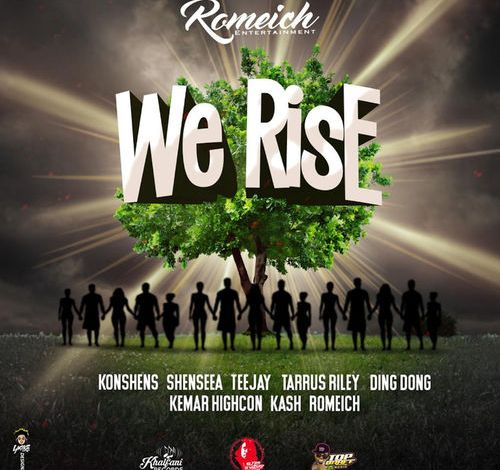 Romeich – We Rise Ft. Konshens, Shenseea, Teejay, Tarrus Riley, Ding Dong, Kemar Highcon & Kash