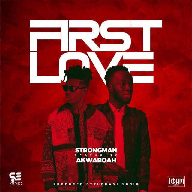 Strongman – First Love Ft Akwaboah (Prod By TubhaniMuzik)