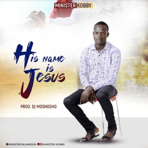 Minister Kobby - His Name is Jesus (Prod By DJ Moshosho)