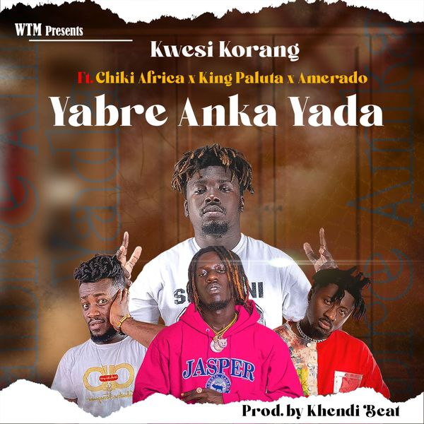 Kwesi Korang – Yabre Anka Yada Ft Ameardo x King Paluta & Chiki Africa mp3 download