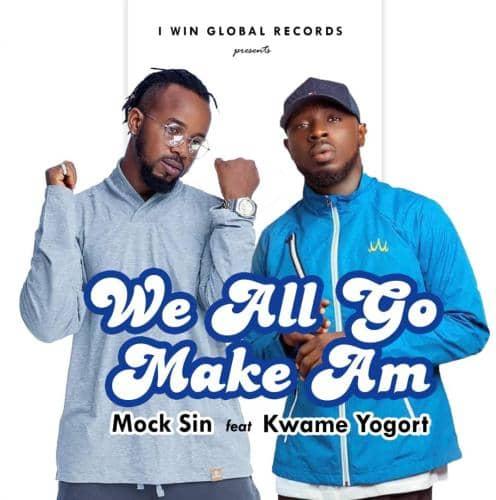 Mock Sin – We All Go Make Am Ft Kwame Yogot mp3 download