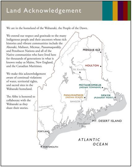 A map showing the different tribes and the land Acknowledgement statement. We are in the homeland of the Wabanaki, the People of the Dawn. We extend our respect and gratitude to the many Indigenous people and their ancestors whose rich histories and vibrant communities include the Abenaki, Maliseet, Micmac, Passamaquoddy, and Penobscot Nations and all of the Native communities who have lived here for thousands of generations in what is known today as Maine, New England, and the Canadian Maritimes. We make this acknowledgement aware of the continual violations of water, territorial rights, and sacred sites in the Wabanaki homeland. The Abbe is honored to collaborate with the Wabanaki as they share their stories.