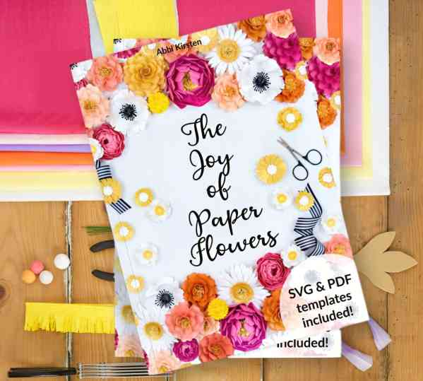 The Joy of Paper Flowers by Abbi Kirsten - Step by step paper flower tutorials and templates - both SVG cut files and PDF flower templates included!