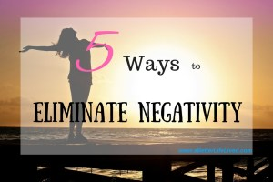 Eliminate the negativity in your life like I did starting with these 5 tips!