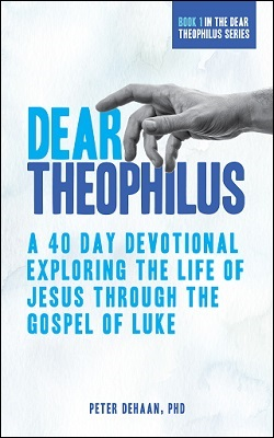 Dear Theophilus: A 40 Day Devotional Exploring the Life of Jesus through the Gospel of Luke, by Peter DeHaan, PhD