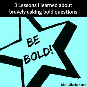 3 Lessons I learned about bravely asking bold questions