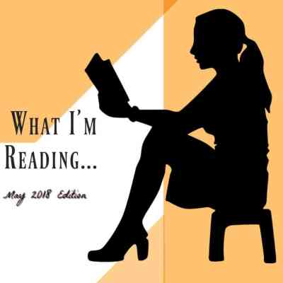 What I'm Reading May 2018 ~ Book Reviews & Recommendations