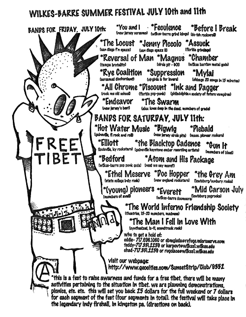 Wilkes-Barre Festival. July 10th - 11th 1998. The Swarm with You and I, Feculence, Before I Break, The Locust, Jenny Piccolo, Assuck, Reversal of Man, Magnus, Chamber, Rye Coalition, Supression, My Lai, All Chrome, Discount, Ink and Dagger, Endeavor, Hot Water Music, Bigwig, Piebald, Elliot, The Blacktop Cadence, Gun It, Bedford, Atom and His Package, Ethel Meserve, Doc Hopper, The Grey AM, (Young) Pioneers, Everett, Mid Carson July, The World Inferno Friendship Society and The Man I Fell in Love With.
