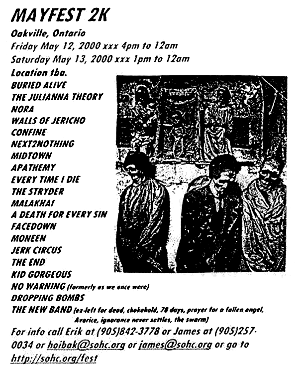 Mayfest 2K, May 13th 2000 at The Pineroom, Oakville, Ontario. Funerary with Buried Alive, The Juliana Theory, Nora, Walls of Jericho, Confine, Next 2 Nothing, Midtown, Apathemy, Every Time I Die, The Stryder, Malakhai, A Death for Every Sin, FaceDown, Moneen, Jerk Circus, The End, The Gorgeous, No Warning and Dropping Bombs. Photo courtesy of Erik Hoibak.