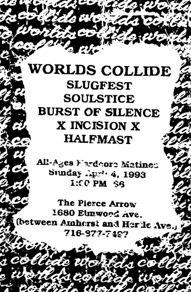 April 4th 1993 at The Pierce Arrow (Buffalo, NY). Incision, Worlds Collide, Slugfest, Soulstice, Burst of Silence and Halfmast