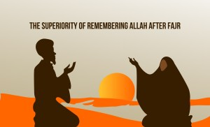 The Superiority of Remembering Allah after Fajr until Sunrise