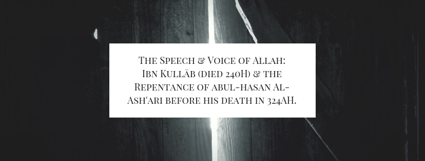The Speech and Voice of Allah: Ibn Kullāb (died 240H) and the Repentance of Al-Ash'ari before his death in 324AH.