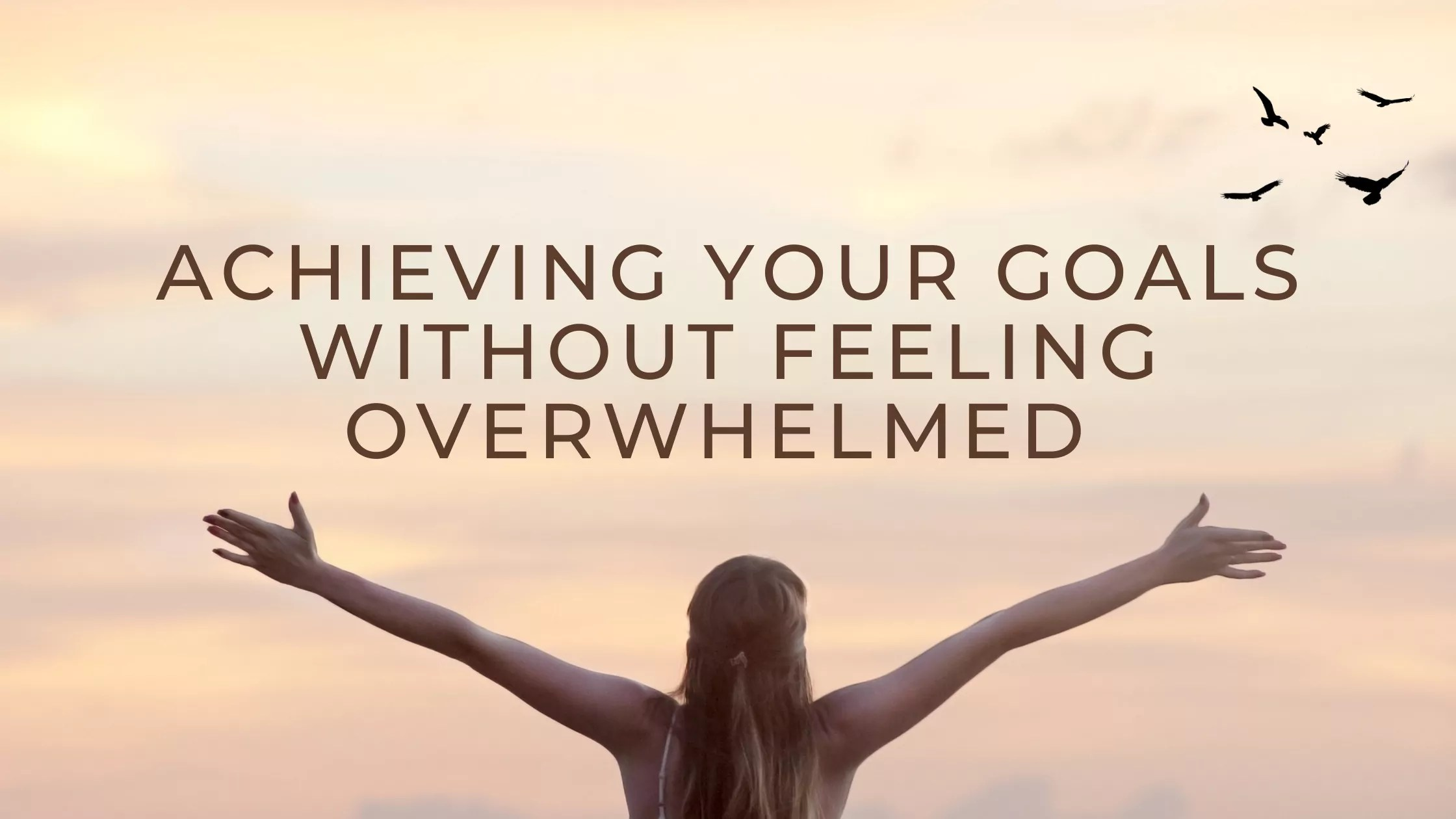 """Girl looking above to the message """"Achieving Your Goals Without Feeling Overwhelmed"""""""